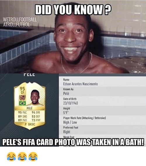 "Fifa, Memes, and Work: DID YOU KNOW?  WETROLLFOOTBALL  ATROLLFUTBOL  rCLC  Name  Edson Arantes Nascimento  95  Known As  CF  Pelé  Date of Birth  23/10/1940  PELE  Height  5'9""  95 PAC  94 DR  89 SHO  53 DEF  Player Work Rate (Attacking/ Defensive)  89 PAS  73 PHY  High Low  BASIC  Preferred Foot  Right  PELES FIFA CARD PHOTO WASTAKENIN BATH!  Meak Font 😂😂😂"