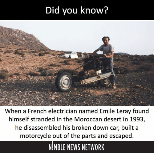Memes, News, and Motorcycle: Did you know?  When a French electrician named Emile Leray found  himself stranded in the Moroccan desert in 1993,  he disassembled his broken down car, built a  motorcycle out of the parts and escaped.  NMBLE NEWS NETWORK