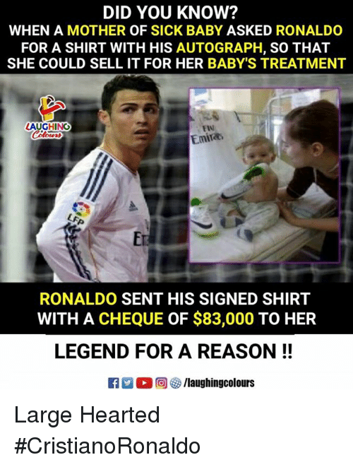 Ronaldo, Sick, and Reason: DID YOU KNOW?  WHEN A MOTHER OF SICK BABY ASKED RONALDO  FOR A SHIRT WITH HIS AUTOGRAPH, SO THAT  SHE COULD SELL IT FOR HER BABY'S TREATMENT  LAUGHINO  FIN  Emira  RONALDO SENT HIS SIGNED SHIRT  WITH A CHEQUE OF $83,000 TO HER  LEGEND FOR A REASON!!  R男。回5/laughingcolours Large Hearted #CristianoRonaldo