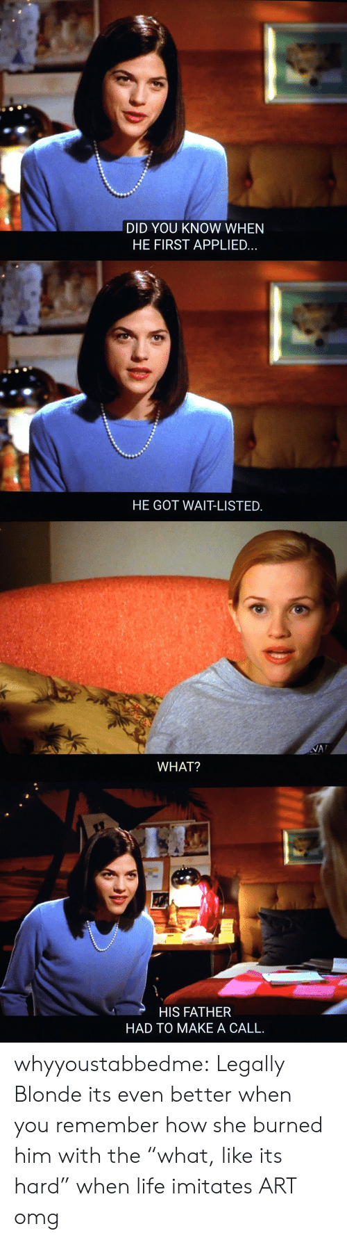 """Life, Omg, and Tumblr: DID YOU KNOW WHEN  HE FIRST APPLIED   HE GOT WAIT-LISTED   WHAT?   HIS FATHER  HAD TO MAKE A CALL. whyyoustabbedme:   Legally Blonde   its even better when you remember how she burned him with the """"what, like its hard""""   when life imitates ART omg"""