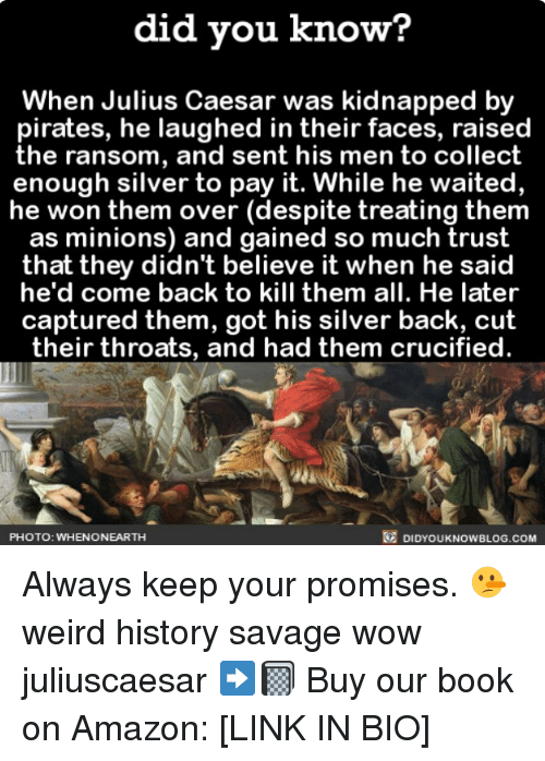 Amazon, Memes, and Savage: did you know?  When Julius Caesar was kidnapped by  pirates, he laughed in their faces, raised  the ransom, and sent his men to collect  enough silver to pay it. While he waited,  he won them over (despite treating them  as minions) and gained so much trust  that they didn't believe it when he said  he'd come back to kill them all. He later  captured them, got his silver back, cut  their throats, and had them crucified.  PHOTO: WHENONEARTH  DIDYOUKNOWBLOG.COM Always keep your promises. 🤥 weird history savage wow juliuscaesar ➡️📓 Buy our book on Amazon: [LINK IN BIO]