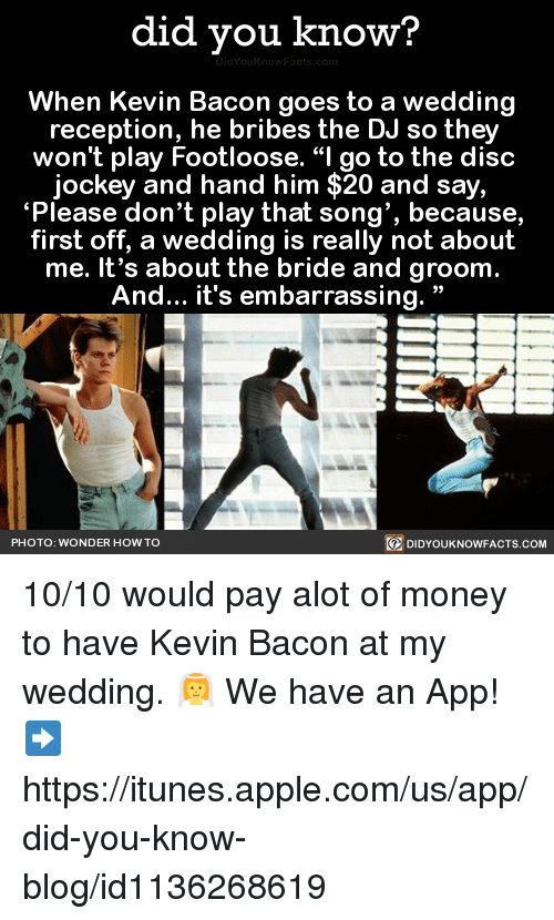 """Apple, Dank, and iTunes: did you know?  When Kevin Bacon goes to a wedding  reception, he bribes the DJ so they  won't play Footloose. """"I go to the disc  jockey and hand him $20 and say,  """"Please don't play that song', because,  first off, a wedding is really not about  me. It's about the bride and groom  And... it's embarrassing.  PHOTO: WONDER HOW TO  DIDYOUKNOWFACTS.COM 10/10 would pay alot of money to have Kevin Bacon at my wedding. 👰  We have an App! ➡ https://itunes.apple.com/us/app/did-you-know-blog/id1136268619"""