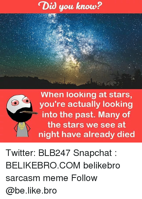 """Be Like, Meme, and Memes: """"Did you know?  When looking at stars,  you're actually looking  into the past. Many of  the stars we see at  night have already died Twitter: BLB247 Snapchat : BELIKEBRO.COM belikebro sarcasm meme Follow @be.like.bro"""