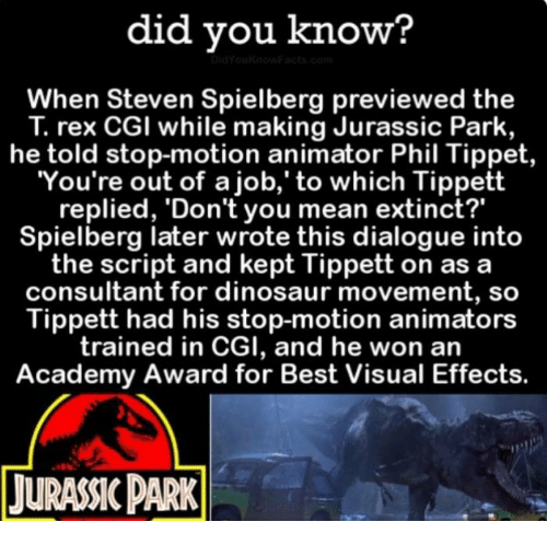 """Academy Awards, Funny, and Jurassic Park: did you know?  When Steven Spielberg previewed the  rex CGI while making Jurassic Park,  he told stop-motion animator Phil Tippet  You're out of a job,' to which Tippett  replied, 'Don't you mean extinct?""""  Spielberg later wrote this dialogue into  the script and kept Tippett on as a  consultant for dinosaur movement, so  Tippett had his stop-motion animators  trained in CGI, and he won an  Academy Award for Best Visual Effects.  TURANCPARK"""