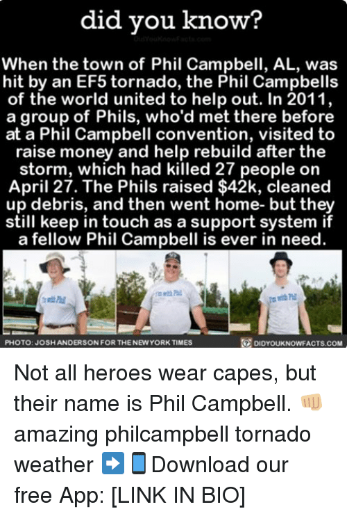 Memes, Tornado, and April 27: did you know?  When the town of Phil Campbell, AL, was  hit by an EF5 tornado, the Phil Campbells  of the world united to help out. In 2011,  a group of Phils, who'd met there before  at a Phil Campbell convention, visited to  raise money and help rebuild after the  storm, which had killed 27 people on  April 27. The Phils raised $42k, cleaned  up debris, and then went home- but they  still keep in touch as a support system if  a fellow Phil Campbell is ever in need  PHOTO: JOSHANDERSON FOR THENEWYORKTIMES  DIDYOUKNOWFACTS.COM Not all heroes wear capes, but their name is Phil Campbell. 👊🏼 amazing philcampbell tornado weather ➡📱Download our free App: [LINK IN BIO]