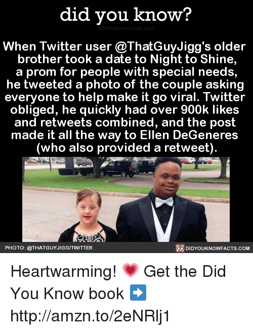 Dank, Ellen DeGeneres, and Twitter: did you know?  When Twitter user @ThatGuyJigg's older  brother took a date to Night to Shine,  a prom for people with special needs,  he tweeted a photo of the couple asking  everyone to help make it go viral. Twitter  obliged, he quickly had over 900k likes  and retweets combined, and the post  made it all the way to Ellen DeGeneres  (who also provided a retweet).  PHOTO: @THAT GUYJIGGITWITTER  DIDYOUKNOWFACTS.COM Heartwarming! 💗  Get the Did You Know book ➡ http://amzn.to/2eNRlj1