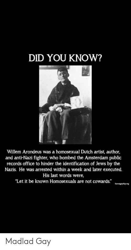 """Amsterdam, Office, and Dutch Language: DID YOU KNOW?  Willem Arondeus was a homosexual Dutch artist, author,  and anti-Nazi fighter, who bombed the Amsterdam public  records office to hinder the identification of Jews by the  Nazis. He was arrested within a week and later executed.  His last words were,  """"Let it be known Homosexuals are not cowards.""""  haveagayday.org Madlad Gay"""