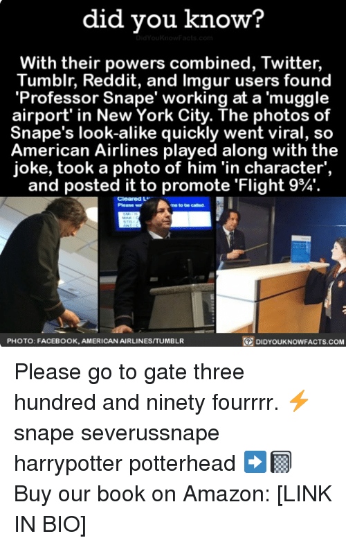Amazon, Facebook, and Memes: did you know?  With their powers combined, Twitter,  Tumblr, Reddit, and Imgur users found  'Professor Snape' working at a muggle  airport' in New York City. The photos of  Snape's look-alike quickly went viral, so  American Airlines played along with the  joke, took a photo of him 'in character',  and posted it to promote 'Flight 9%.  Cleared L  Please w  me to be called  PHOTO: FACEBOOK, AMERICAN AIRLINESITUMBLR  DIDYOUKNOWFACTS.coM Please go to gate three hundred and ninety fourrrr. ⚡️ snape severussnape harrypotter potterhead ➡️📓 Buy our book on Amazon: [LINK IN BIO]