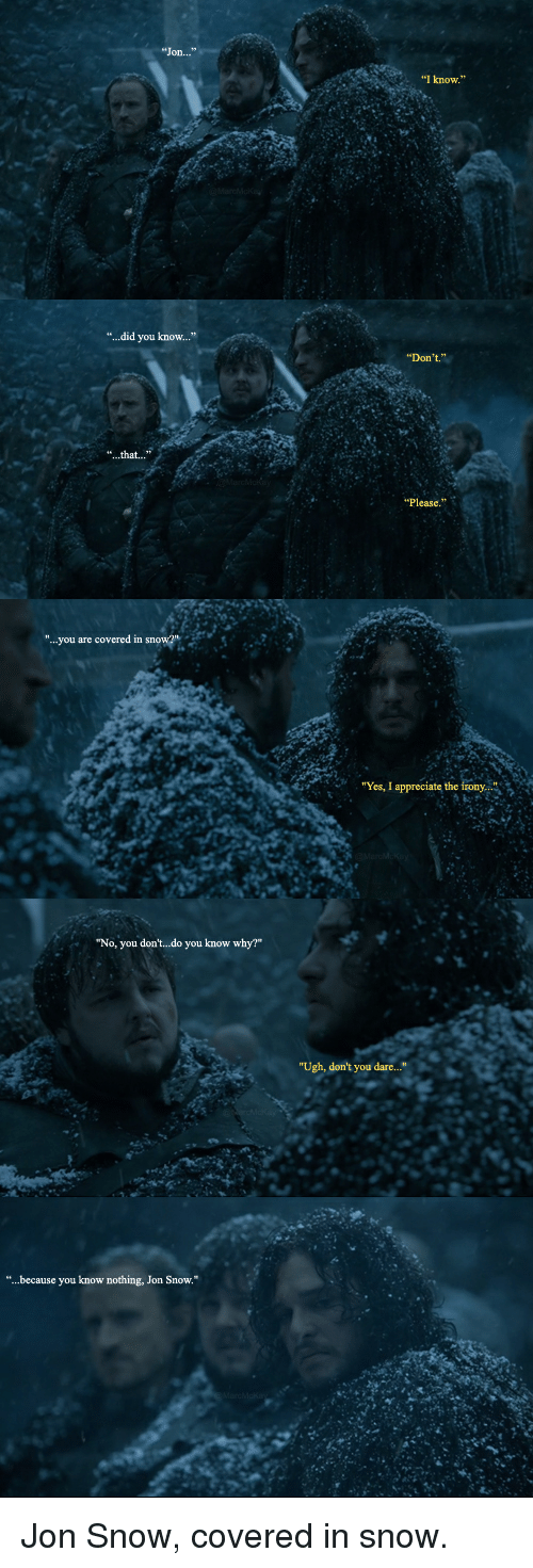 """Game of Thrones, Jon Snow, and Appreciate: """"...did you know...""""  """"...you are covered in snowar  """"No, you don't do you know why?""""  because you know nothing,  Jon snow.  """"I know.""""  Don't.  """"Yes, I appreciate the irony.  """"Ugh, don't you dare..."""" Jon Snow, covered in snow."""
