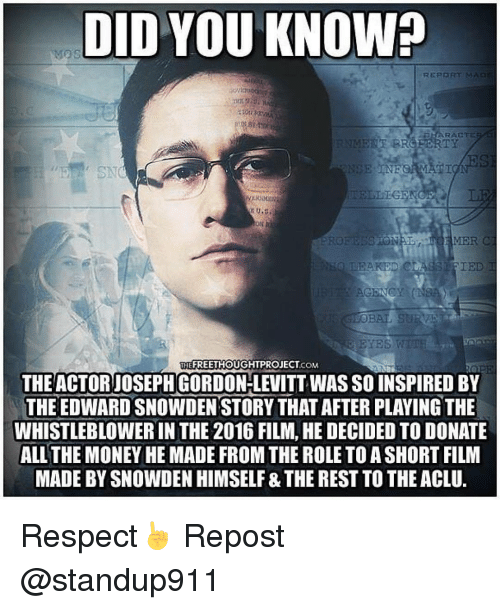 Memes, Joseph Gordon-Levitt, and 🤖: DID YOU KNOWh  REPORT MA  RACTE  TELLIGENC  TON  YES WTTE  THEFREETHOUGHTPROJECT COM  THE ACTOR JOSEPH GORDON-LEVITT WAS SO INSPIRED BY  THE EDWARD SNOWDEN STORY THAT AFTER PLAYING THE  WHISTLEBLOWER IN THE 2016 FILM, HE DECIDED TO DONATE  ALL THE MONEYHEMADE FROM THE ROLETOASHORT FILM  MADE BY SNOWDEN HIMSELF &THE REST TOTHEACLU. Respect☝ Repost @standup911