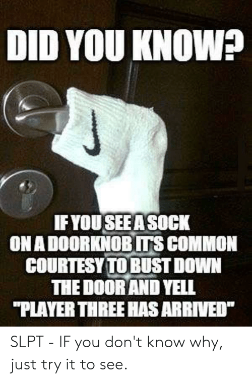 "Common, Player, and Down: DID YOU KNOWP  IF YOU SEE A SOCK  ON A DOORKNOB ITS COMMON  COURTESY TO BUST DOWN  THE DOOR AND YELL  ""PLAYER THREE HAS ARRIVED SLPT - IF you don't know why, just try it to see."
