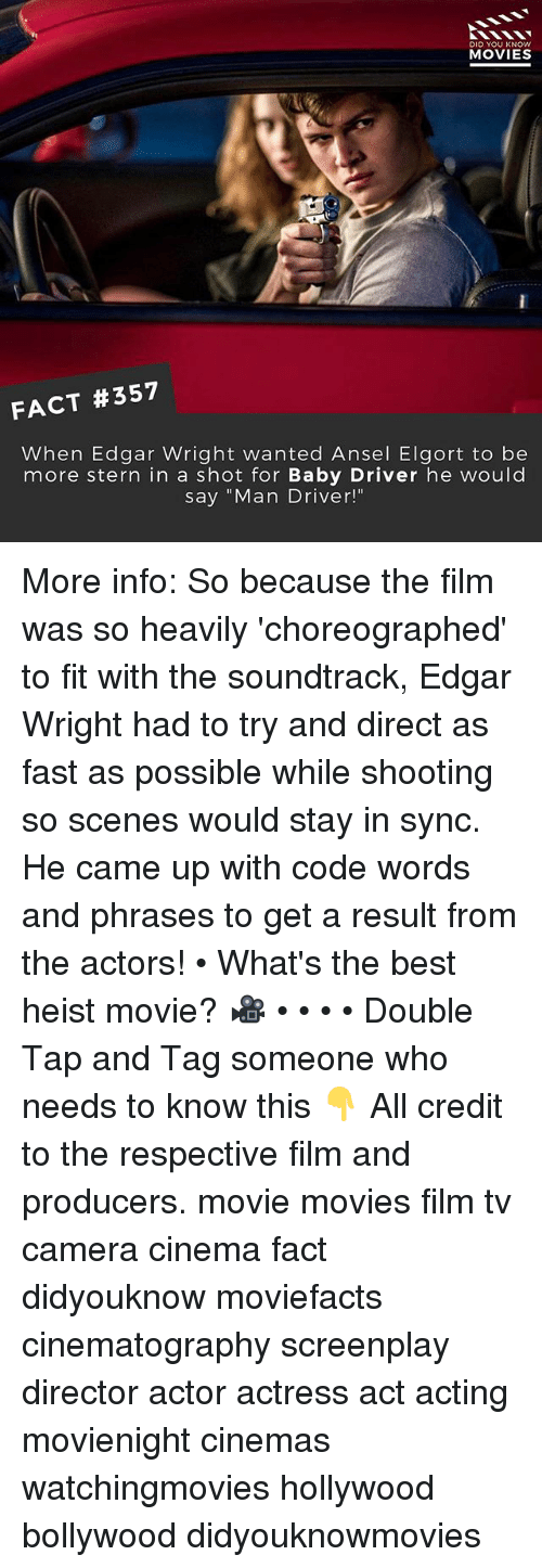 """Memes, Movies, and Best: DID YOU KNOWw  MOVIES  FACT #357  When Edgar Wright wanted Ansel Elgort to be  more stern in a shot for Baby Driver he would  say """"Man Driver!"""" More info: So because the film was so heavily 'choreographed' to fit with the soundtrack, Edgar Wright had to try and direct as fast as possible while shooting so scenes would stay in sync. He came up with code words and phrases to get a result from the actors! • What's the best heist movie? 🎥 • • • • Double Tap and Tag someone who needs to know this 👇 All credit to the respective film and producers. movie movies film tv camera cinema fact didyouknow moviefacts cinematography screenplay director actor actress act acting movienight cinemas watchingmovies hollywood bollywood didyouknowmovies"""