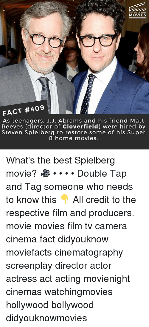 Memes, Movies, and Best: DID YOU KNOWw  MOVIES  FACT #409  As teenagers, J.J. Abrams and his friend Matt  Reeves (director of Cloverfield) were hired by  Steven Spielberg to restore some of his Super  8 home movies. What's the best Spielberg movie? 🎥 • • • • Double Tap and Tag someone who needs to know this 👇 All credit to the respective film and producers. movie movies film tv camera cinema fact didyouknow moviefacts cinematography screenplay director actor actress act acting movienight cinemas watchingmovies hollywood bollywood didyouknowmovies