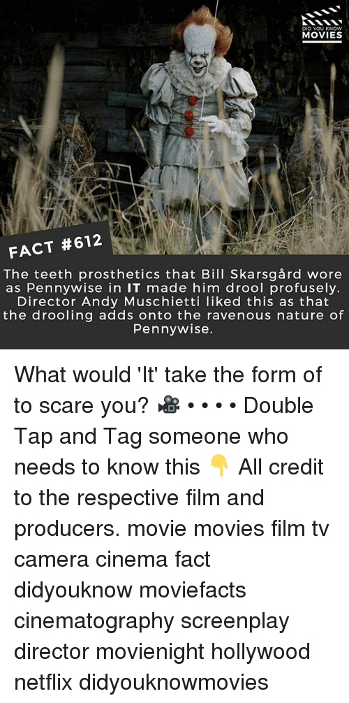 Memes, Movies, and Netflix: DID YOU KNOWw  MOVIES  FACT #612  The teeth prosthetics that Bill Skarsgård wore  as Pennywise in IT made him drool profusely  Director Andy Muschietti liked this as that  the drooling adds onto the ravenous nature of  Pennywise What would 'It' take the form of to scare you? 🎥 • • • • Double Tap and Tag someone who needs to know this 👇 All credit to the respective film and producers. movie movies film tv camera cinema fact didyouknow moviefacts cinematography screenplay director movienight hollywood netflix didyouknowmovies