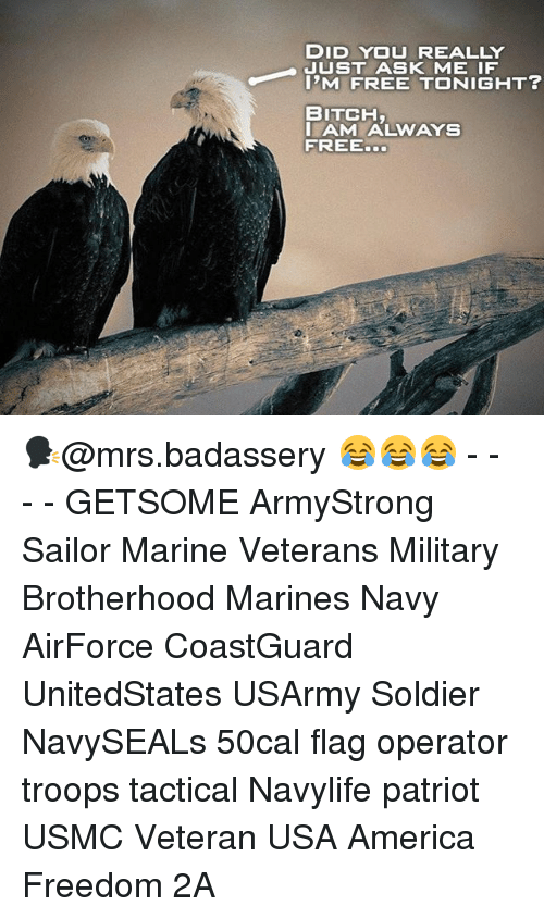 America, Bitch, and Memes: DID YOU REALLY  JUST ASK ME IF  I'M FREE TONIGHT?  BITCH  AM ALWAYS  FREE. 🗣@mrs.badassery 😂😂😂 - - - - GETSOME ArmyStrong Sailor Marine Veterans Military Brotherhood Marines Navy AirForce CoastGuard UnitedStates USArmy Soldier NavySEALs 50cal flag operator troops tactical Navylife patriot USMC Veteran USA America Freedom 2A