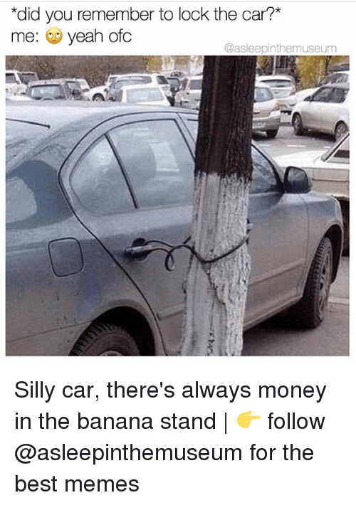 "Memes, Money, and Yeah: ""did you remember to lock the car?*  me: yeah ofc  @asleepinthemuseum Silly car, there's always money in the banana stand 
