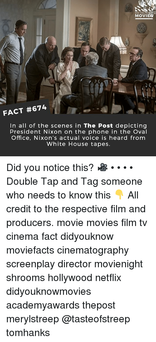 Memes, Movies, and Netflix: DID YOU RN  MOVI  FACT #674  In all of the scenes in The Post depicting  President Nixon on the phone in the Oval  Office, Nixon's actual voice is heard from  White House tapes. Did you notice this? 🎥 • • • • Double Tap and Tag someone who needs to know this 👇 All credit to the respective film and producers. movie movies film tv cinema fact didyouknow moviefacts cinematography screenplay director movienight shrooms hollywood netflix didyouknowmovies academyawards thepost merylstreep @tasteofstreep tomhanks