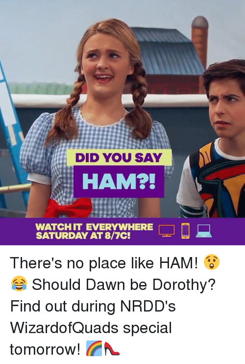 Memes, Dawn, and Tomorrow: DID YOU SAY  HAM2!  WATCHIT EVERYWHERE  SATURDAY AT 8/7C! There's no place like HAM! 😲😂 Should Dawn be Dorothy? Find out during NRDD's WizardofQuads special tomorrow! 🌈👠