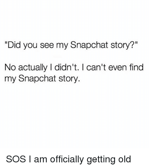 """Snapchat, Girl Memes, and Old: """"Did you see my Snapchat story?""""  No actually I didn't. I can't even find  my Snapchat story. SOS I am officially getting old"""