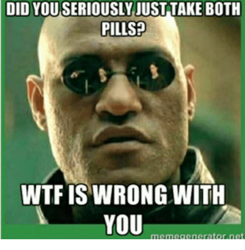 Wtf, Net, and Did: DID YOU SERIOUSLY JUST TAKE BOTH  PILLSP  WTF IS WRONG WITH  memegenerator.net