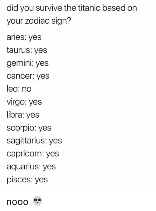 Titanic, Aquarius, and Aries: did you survive the titanic based on  your zodiac sign?  aries: veS  taurus: yes  gemini: yes  cancer. yes  leo: no  virgo: yes  libra: yes  scorpio: yes  sagittarius: yes  capricorn: yes  aquarius: yes  pisces: yes nooo 💀