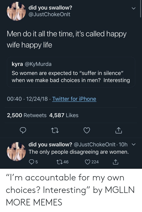 "Bad, Dank, and Iphone: did you swallow?  @JustChokeOnlt  Men do it all the time, it's called happy  wife happy life  kyra @KyMurda  So women are expected to ""suffer in silence""  when we make bad choices in men? Interesting  00:40 12/24/18 Twitter for iPhone  2,500 Retweets 4,587 Likes  did you swallow? @JustChokeOnlt . 10h  The only people disagreeing are women  46  224 ""I'm accountable for my own choices? Interesting"" by MGLLN MORE MEMES"