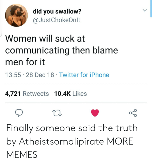 Dank, Iphone, and Memes: did you swallow?  @JustChokeOnlt  Women will suck at  communicating then blame  men for it  13:55 28 Dec 18 Twitter for iPhone  4,721 Retweets 10.4K Likes  o 0 Finally someone said the truth by Atheistsomalipirate MORE MEMES