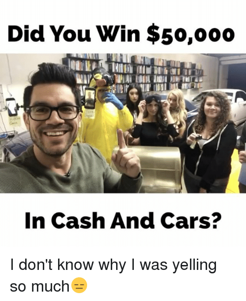 Memes, 🤖, and Car: Did You Win $50,ooo  In Cash And Cars? I don't know why I was yelling so much😑