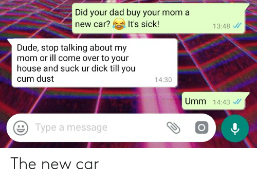 Come Over, Cum, and Dad: Did your dad buy your mom a  It's sick!  new car?  13:48  Dude, stop talking about my  mom or ill come over to your  house and suck ur dick till you  cum dust  14:30  Umm 14:43 /  Type a message The new car