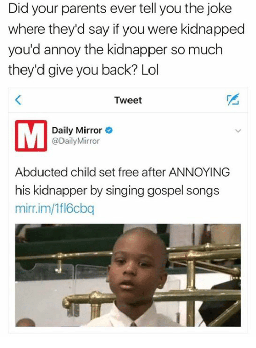 Lol, Parents, and Singing: Did your parents ever tell you the joke  where they'd say if you were kidnapped  you'd annoy the kidnapper so much  they'd give you back? Lol  Tweet  Daily Mirror  Daily Mirror  Abducted child set free after ANNOYING  his kidnapper by singing gospel songs  mirr.im/fl6cbq
