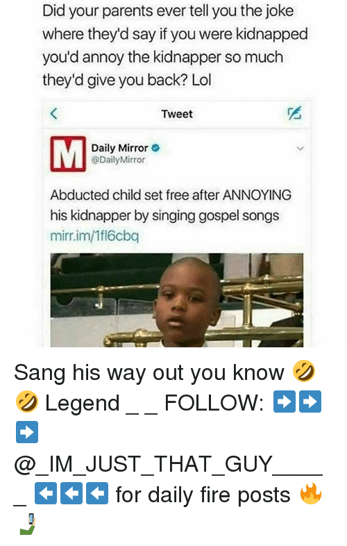 Fire, Lol, and Memes: Did your parents ever tell you the joke  where they'd say if you were kidnapped  you'd annoy the kidnapper so much  they'd give you back? Lol  Tweet  Daily Mirror  @Daily Mirror  Abducted child set free after ANNOYING  his kidnapper by singing gospel songs  mirr im/1fl6cbq Sang his way out you know 🤣🤣 Legend _ _ FOLLOW: ➡➡➡@_IM_JUST_THAT_GUY_____ ⬅⬅⬅ for daily fire posts 🔥🤳🏼