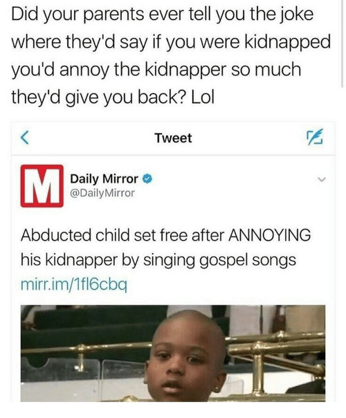 Lol, Parents, and Singing: Did your parents ever tell you the joke  where they'd say if you were kidnapped  you'd annoy the kidnapper so much  they'd give you back? Lol  Tweet  Daily Mirror  @DailyMirror  Abducted child set free after ANNOYING  his kidnapper by singing gospel songs  mirr.im/Tfl6cbq