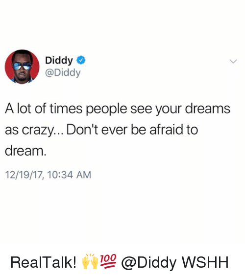 Crazy, Memes, and Wshh: Diddy  @Diddy  A lot of times people see your dreams  as crazy... Don't ever be afraid to  dream  12/19/17, 10:34 AM RealTalk! 🙌💯 @Diddy WSHH