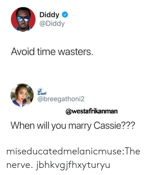 Tumblr, Blog, and Time: Diddy  @Diddy  Avoid time wasters.  @breegathoni2  @westafrikanman  When will you marry Cassie??? miseducatedmelanicmuse:The nerve. jbhkvgjfhxyturyu