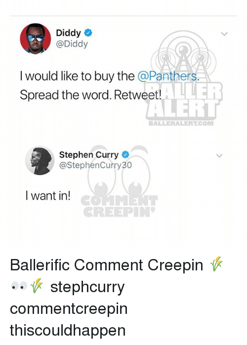 Memes, Stephen, and Stephen Curry: Diddy  @Diddy  I would like to buy the @Panthers.  Spread the word. Retweet!  ALLER  ALERT  BALLERALERTCO  Stephen Curry  @StephenCurry30  I want in!  CREEPIN Ballerific Comment Creepin 🌾👀🌾 stephcurry commentcreepin thiscouldhappen