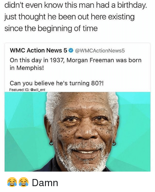 Birthday, Memes, and Morgan Freeman: didn't even know this man had a birthday.  just thought he been out here existing  since the beginning of time  WMC Action News 5  @WMCActionNews5  On this day in 1937, Morgan Freeman was born  in Memphis!  Can you believe he's turning 80?!  Featured IG: @will ent 😂😂 Damn