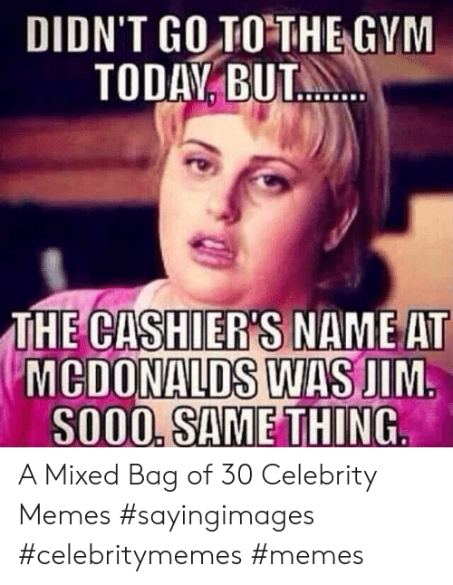 Gym, McDonalds, and Memes: DIDN'T GO TO THE GYM  TODAY BUT.  THE CASHIER'S NAME AT  MCDONALDS WAS JIM  SO00, SAME THING A Mixed Bag of 30 Celebrity Memes #sayingimages #celebritymemes #memes