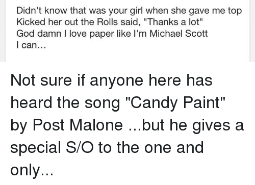 """Candy, God, and Love: Didn't know that was your girl when she gave me top  Kicked her out the Rolls said, """"Thanks a lot""""  God damn I love paper like I'm Michael Scott  l can"""