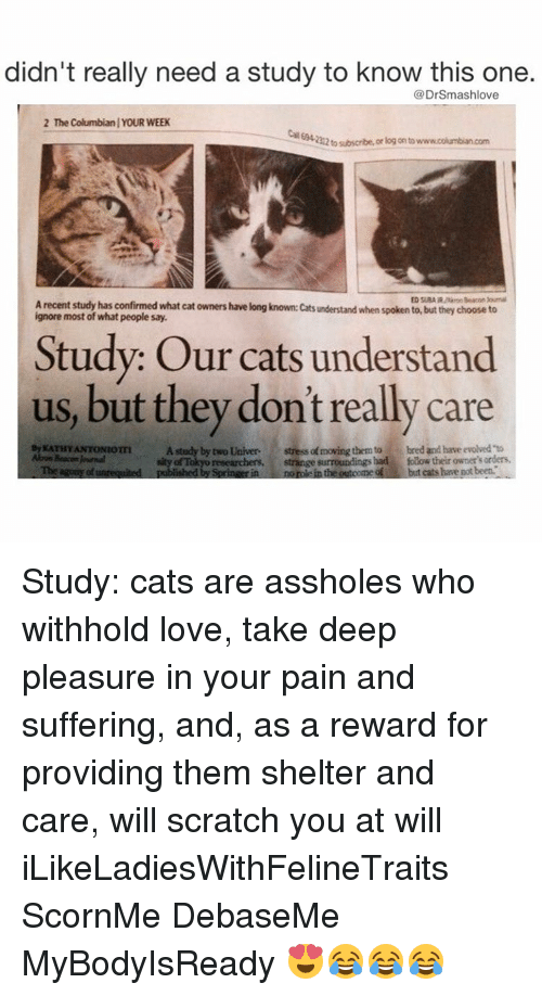 Memes, Evolve, and Normie: didn't really need a study to know this one.  DrSmashlove  2 The Columbianl YOUR WEEK  212tosubscribe, or log onto  Arecent study has confirmed what cat owners have long known: cats understand when spoken to, but they choose to  most of what people say.  Study: Our cats understand  us, but they don't really care  By KATHY ANTONIOTTI  A study by two Univer  stressa moving them to bred and have evolved to  Abon Beacon RMmal  of Tokyo researchers,  strange surroundings had folow their owner's Tbe agums of unrequited  published by Springerin normie in the outoome but cats have potbeet. Study: cats are assholes who withhold love, take deep pleasure in your pain and suffering, and, as a reward for providing them shelter and care, will scratch you at will iLikeLadiesWithFelineTraits ScornMe DebaseMe MyBodyIsReady 😍😂😂😂