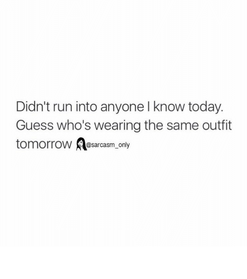 Funny, Memes, and Run: Didn't run into anyone l know today.  Guess who's wearing the same outfit  tomorrow Aasarcasm only ⠀