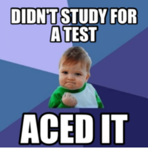 I Aced My Test: DIDNT STUDY FOR  ATEST  ACEDIT
