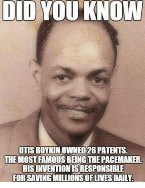 Memes, Otis, and 🤖: DIDYO  KNOW  OTIS BOYKIN OWNED 26PATENTS  THE MOSTAMOUSBENGTHE PACEMAKER  HISINVENTIONISRESPONSIBLE  FORSAVINGMILLIONSOFUVES DAILY.