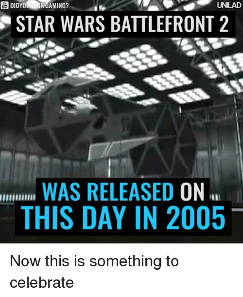 Memes, Star, and Star Wars Battlefront: DIDYOUNDWGAMING?  UNILAD  STAR WARS BATTLEFRONT 2  WAS RELEASED  ON  THIS DAY IN 2005 Now this is something to celebrate