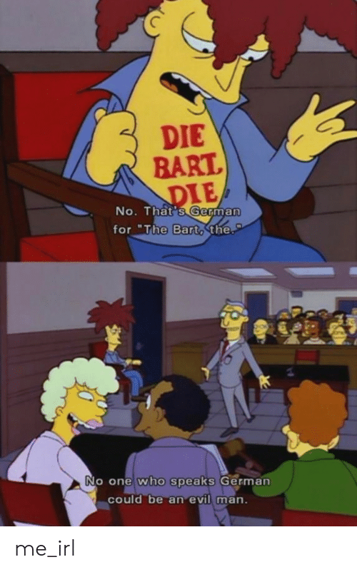 "Bart, Evil, and Irl: DIE  BART  DIE  No. That's German  for ""The Barto the.  PT  No one who speaks German  could be an evil man. me_irl"