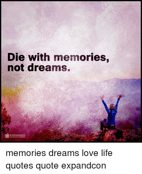 Die With Memories Not Dreams Expanded O Consciousness Memories