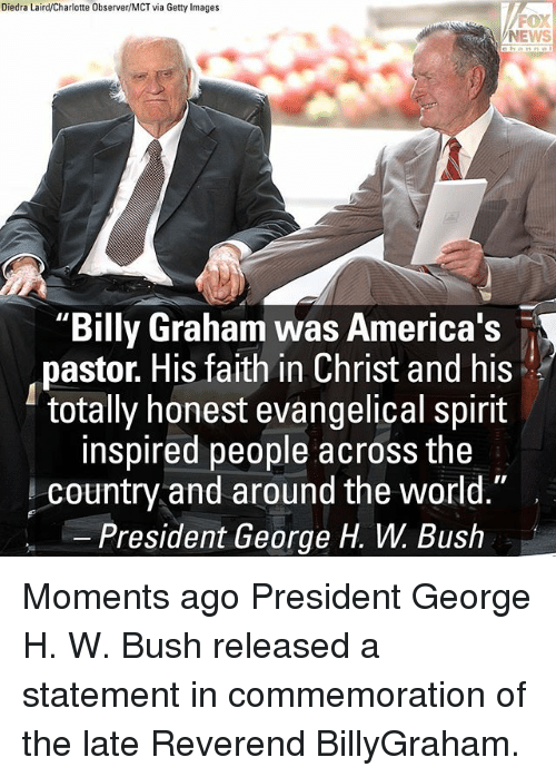"Memes, News, and Charlotte: Diedra Laird/Charlotte Observer/MCT via Getty Images  FOX  NEWS  ""Billy Graham was America's  pastor. His faith in Christ and his  totally honest evangelical spirit  inspired people across the  country and around the world.""  President George H. W. Bush Moments ago President George H. W. Bush released a statement in commemoration of the late Reverend BillyGraham."