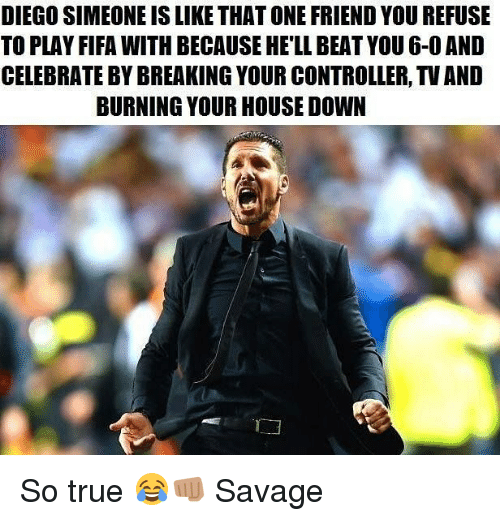 Fifa, Memes, and Savage: DIEGO SIMEONE IS LIKE THAT ONE FRIEND YOU REFUSE  TO PLAY FIFA WITH BECAUSE HE'LL BEAT YOU 6-0 AND  CELEBRATE BY BREAKING YOUR CONTROLLER, TV AND  BURNING YOUR HOUSE DOW So true 😂👊🏽 Savage