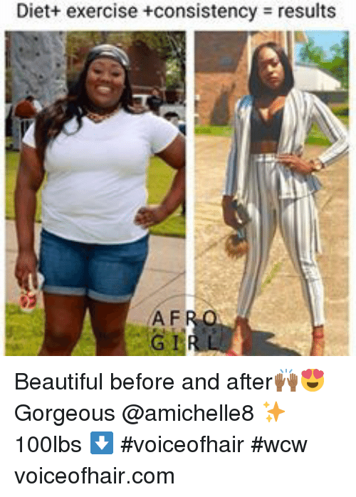 Beautiful, Wcw, and Exercise: Diet+ exercise +consistency  results  A F  G 1 Beautiful before and after🙌🏾😍 Gorgeous  @amichelle8 ✨ 100lbs ⬇️ #voiceofhair #wcw voiceofhair.com