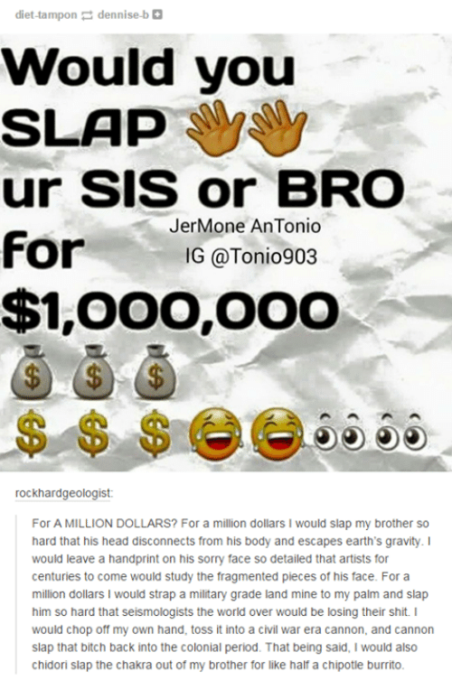 Dank, 🤖, and Civilization: diet-tampon dennise bl  Would you  SLAP  ur SIS or BROD  Jer Mone AnTonio  For  G @Tonio903  $1,OOO,OOO  rockhardgeologist:  For A MILLION DOLLARS? For a million dollars l would slap my brother so  hard that his head disconnects from his body and escapes earth's gravity  would leave a handprint on his sorry face so detailed that artists for  centuries to come would study the fragmented pieces of his face. For a  million dollars l would strap a military grade land mine to my palm and slap  him so hard that seismologists the world over would be losing their shit. I  would chop off my own hand, toss it into a civil war era cannon, and cannon  slap that bitch back into the colonial period. That being said, would also  chidori slap the chakra out of my brother for like half a chipotle burrito.