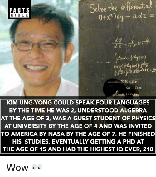 America, Facts, and Memes: diferito  Solve the FACTS  a dr  BIBLE  ditc s  KIM UNG-YONG COULD SPEAK FOUR LANGUAGES  BY THE TIME HE WAS 2, UNDERSTOOD ALGEBRA  AT THE AGE OF 3, WAS A GUEST STUDENT OF PHYSIC  AT UNIVERSITY BY THE AGE OF 4 AND WAS INVITED  TO AMERICA BY NASA BY THE AGE OF 7. HE FINISHED  HIS STUDIES, EVENTUALLY GETTING A PHD AT  THE AGE OF 15 AND HAD THE HIGHEST IQ EVER, 210 Wow 👀